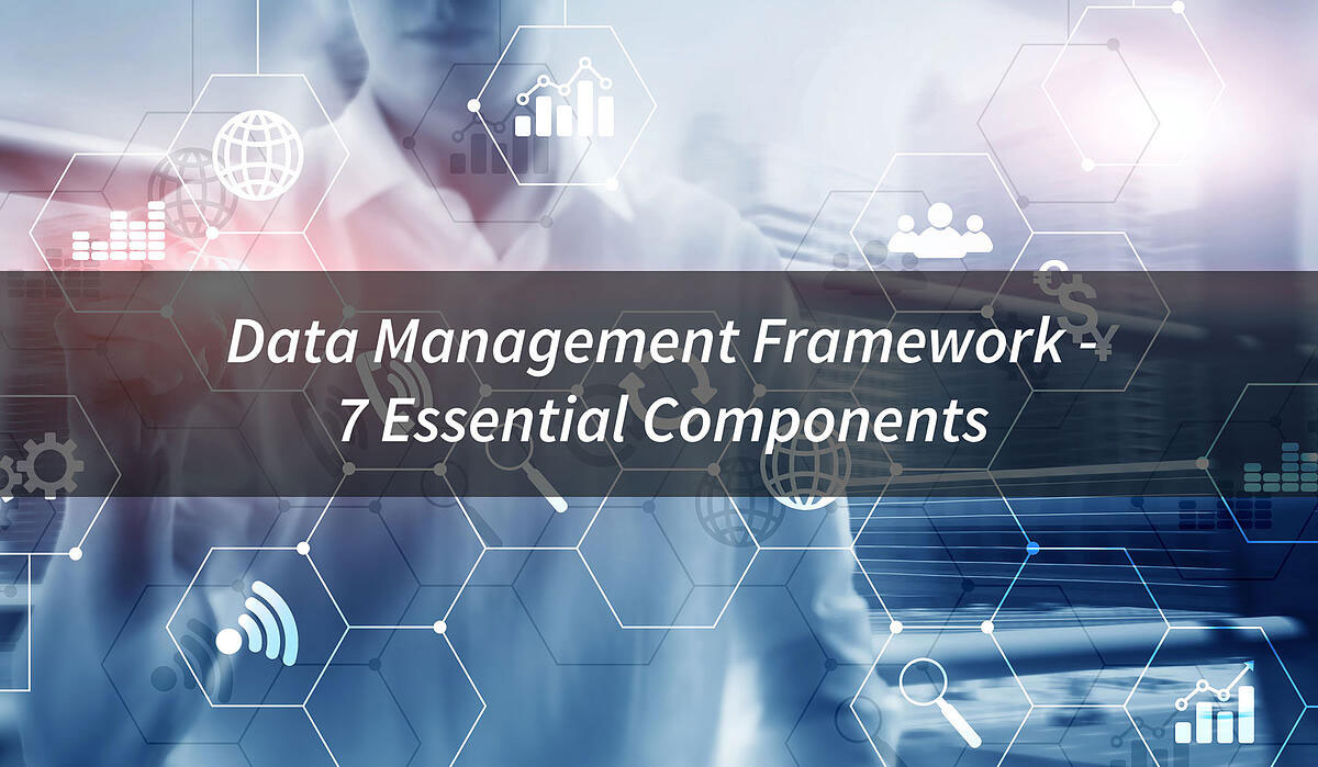 The 7 Essential Components of Data Management Framework